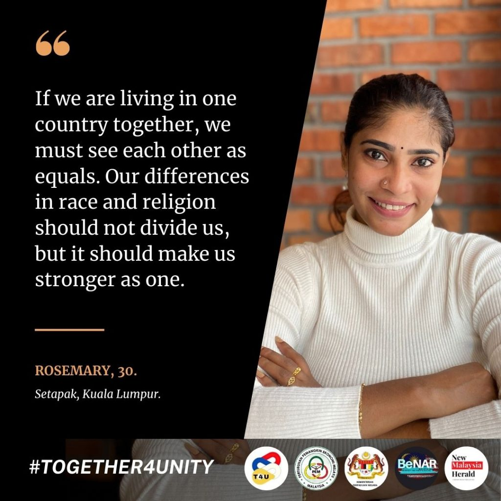 Rosemary: If we live in one country together, we must see each other as equals. Our differences in race and religion should not divide us, but it should make us stronger as one.